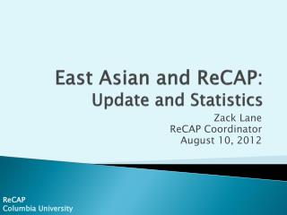 East Asian and ReCAP: Update and Statistics