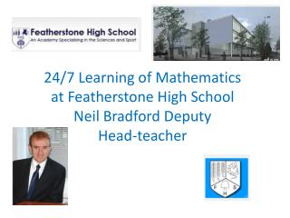 24/7 Learning of  Mathematics  at  Featherstone  High  School  Neil  Bradford Deputy  Head-teacher