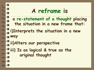 A reframe is a re-statement of a thought placing the situation in a new frame that:
