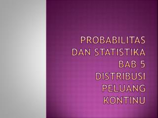 Probabilitas dan Statistika BAB  5  Distribusi Peluang Kontinu