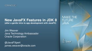 New  JavaFX  Features in JDK  8 (after a gentle intro to app development with  JavaFX )