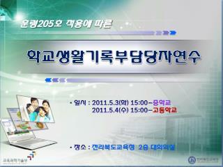 일시  :  2011.5.3( 화 ) 15:00- 중학교            2011.5.4( 수 ) 15:00- 고등학교  장소  :  전라북도교육청   2 층 대회의실