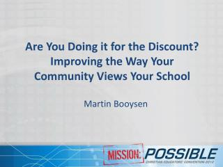 Are You  D oing it for the Discount ?  Improving the Way Your Community Views Your School