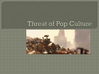 Threat of Pop Culture