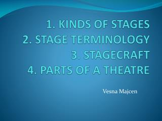 1. KINDS OF STAGES 2. STAGE TERMINOLOGY 3. STAGECRAFT 4. PARTS OF A THEATRE