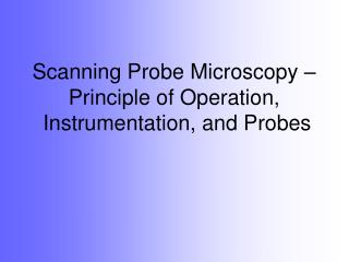 Scanning Probe Microscopy – Principle of Operation,  Instrumentation, and Probes