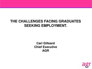 THE CHALLENGES FACING GRADUATES SEEKING EMPLOYMENT. Carl Gilleard Chief Executive AGR