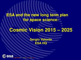 ESA and the new long term plan  for space science: Cosmic Vision 2015 – 2025 Sergio Volonte