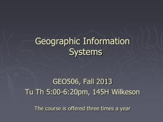 Geographic Information Systems  GEO506, Fall 2013 Tu Th  5:00-6:20pm, 145H  Wilkeson