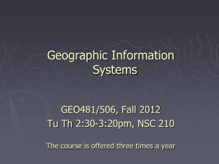 Geographic Information Systems  GEO481/506, Fall 2012 Tu Th  2:30-3:20pm, NSC 210