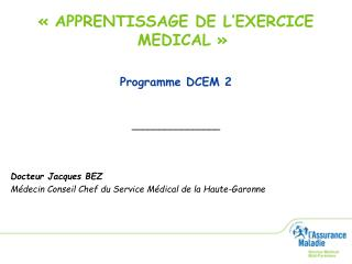 « APPRENTISSAGE DE L'EXERCICE MEDICAL » Programme DCEM 2 ________________ Docteur Jacques BEZ