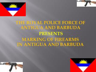 THE ROYAL POLICE FORCE OF ANTIGUA AND BARBUDA  PRESENTS MARKING OF FIREARMS IN ANTIGUA AND BARBUDA