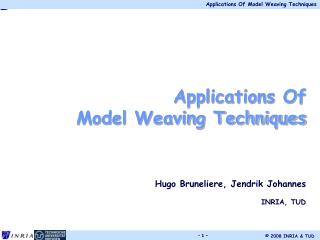 Applications Of  Model Weaving Techniques Hugo Bruneliere, Jendrik Johannes INRIA, TUD