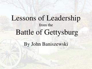 Lessons of Leadership  from the  Battle of Gettysburg By John Baniszewski