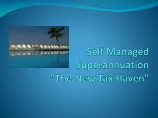"Self Managed  Superannuation ""The  New Tax Haven"""