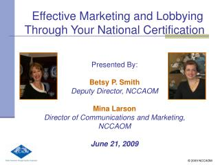 Effective Marketing and Lobbying Through Your National Certification Presented By: Betsy P. Smith