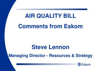 AIR QUALITY BILL Comments from Eskom Steve Lennon Managing Director - Resources & Strategy