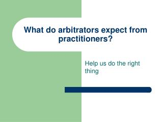 What do arbitrators expect from practitioners?