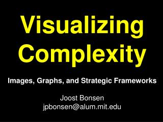Visualizing Complexity Images, Graphs, and Strategic Frameworks Joost Bonsen jpbonsen@alum.mit
