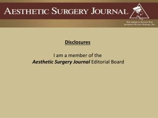 Disclosures I am a member of the Aesthetic Surgery Journal  Editorial Board