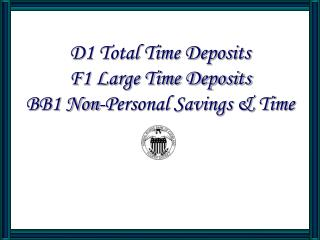 D1 Total Time Deposits F1 Large Time Deposits BB1 Non-Personal Savings  Time