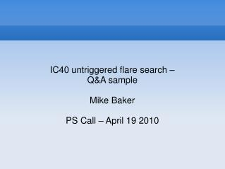 IC40 untriggered flare search – Q&A sample Mike Baker PS Call – April 19 2010