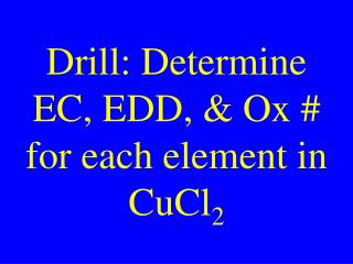 Drill: Determine EC, EDD, & Ox # for each element in CuCl 2