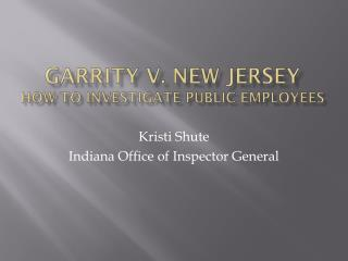 Garrity v. New Jersey HOW TO INVESTIGATE PUBLIC EMPLOYEES