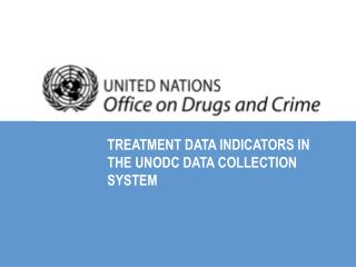 TREATMENT DATA INDICATORS IN THE UNODC DATA COLLECTION SYSTEM