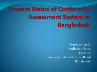 Present Status of Conformity Assessment System in Bangladesh