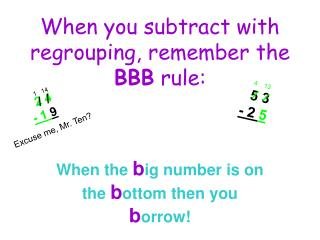 When you subtract with regrouping, remember the  BBB  rule: