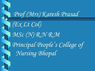 Prof (Mrs) Karesh Prasad (Ex Lt Col) MSc (N) R.N R.M Principal People's College of Nursing Bhopal