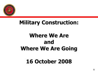 Military Construction: Where We Are  and  Where We Are Going 16 October 2008