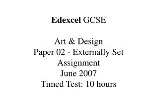 Edexcel  GCSE Art & Design Paper 02 - Externally Set Assignment  June 2007 Timed Test: 10 hours