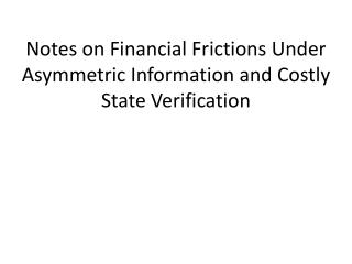 Notes on Financial Frictions Under Asymmetric Information and Costly State Verification
