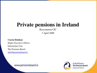 Private pensions in Ireland Roscommon CIC  3 April 2008 Ciarán Holahan Higher Executive Officer