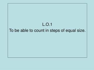 L.O.1 To be able to count in steps of equal size.