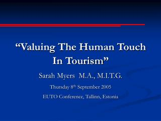 """""""Valuing The Human Touch In Tourism"""" Sarah Myers M.A., M.I.T.G. Thursday 8 th September 2005"""