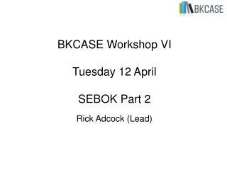 BKCASE Workshop VI Tuesday 12 April SEBOK Part 2 Rick Adcock (Lead)