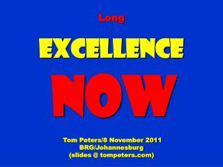Long Excellence NOW Tom Peters/8 November 2011 BRG/Johannesburg (slides @ tompeters)