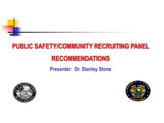 PUBLIC SAFETY/COMMUNITY RECRUITING PANEL RECOMMENDATIONS Presenter:  Dr. Stanley Stone