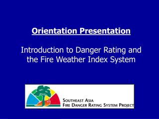 Orientation Presentation Introduction to Danger Rating and the Fire Weather Index System