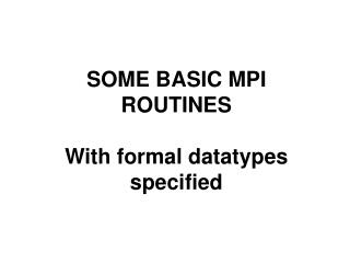 SOME BASIC MPI ROUTINES With formal datatypes specified