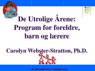 De Utrolige Årene: Program for foreldre, barn og lærere  Carolyn Webster-Stratton, Ph.D.