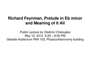 Richard Feynman, Prelude in Eb minor and Meaning of It All Public Lecture by Vladimir Chaloupka