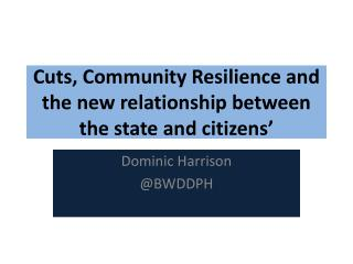 Cuts, Community Resilience and the new relationship between  the state and citizens'