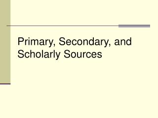 Primary, Secondary, and Scholarly Sources