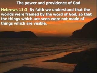 The power and providence of God Hebrews 11:3  By faith we understand that the worlds were framed by the word of God, so