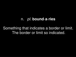 n.    pl. bound·a·ries Something that indicates a border or limit.  The border or limit so indicated.