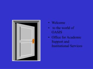 Welcome  to the world of  OASIS Office for Academic Support and Institutional Services